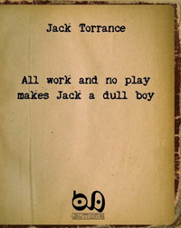 「All Work and No Play Makes Jack a Dull Boy」