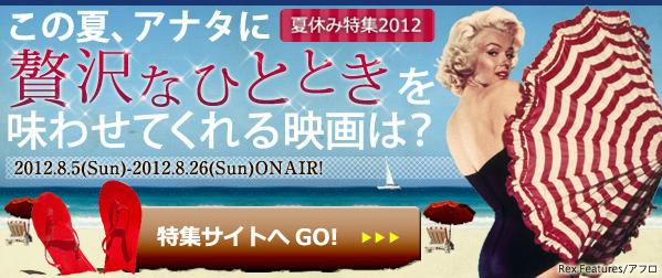 WOWOW〈夏休み特集2012 この夏、アナタに贅沢なひとときを味あわせてくれる映画は?〉